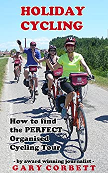 Holiday Cycling: How To Find the Perfect Organised Cycling Tour by [Corbett, Gary]