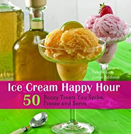 Ice Cream Happy Hour: 50 Boozy Treats That You Spike and Freeze at Home by [Lum, Valerie, Addison, Jenise]