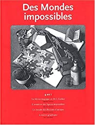 Des mondes impossibles : Le miroir magique de MC Escher ; L'aventure des figures impossibles ; Le monde des illusions d'optique ; L'oeuvre graphique par Maurits Cornelis Escher