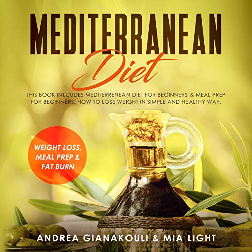 Mediterranean Diet: This Book Includes Mediterranean Diet for Beginners and Meal Prep for Beginners: How to Lose Weight in Simple and Healthy Way: Weight loss, Meal Prep and Fat Burn by Andrea Gianakouli, Mia Light