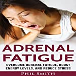 Adrenal Fatigue: Overcome Adrenal Fatigue Syndrome, Boost Energy Levels, and Reduce Stress | Phil Smith