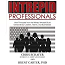 Intrepid Professionals: How Principles from the Military Mindset Build Extraordinary Leaders, Teams, and Businesses