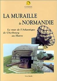 La Muraille de Normandie : Le mur de l'Atlantique de Cherbourg au Havre par Yves Barde