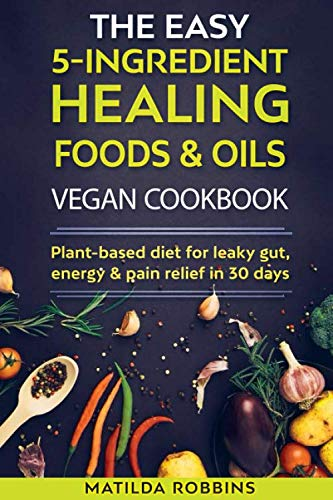 THE EASY 5-INGREDIENT HEALING FOODS & OILS VEGAN COOKBOOK: Plant-based diet for leaky gut, energy & pain relief in 30 days by Matilda Robbins