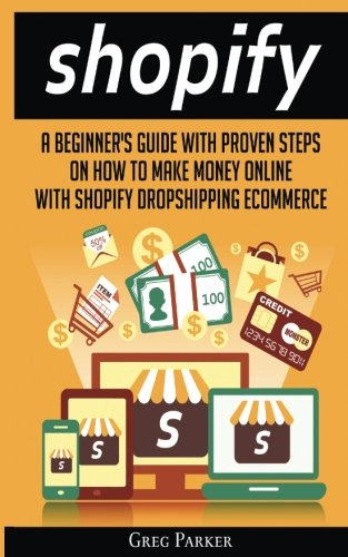 Shopify: A Beginner's Guide With Proven Steps On How To Make Money Online With Shopify Dropshipping Ecommerce