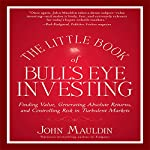 The Little Book of Bull's Eye Investing: Finding Value, Generating Absolute Returns, and Controlling Risk in Turbulent Markets | John F. Mauldin