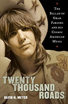 Twenty Thousand Roads: The Ballad of Gram Parsons and His Cosmic American Music by [Meyer, David]