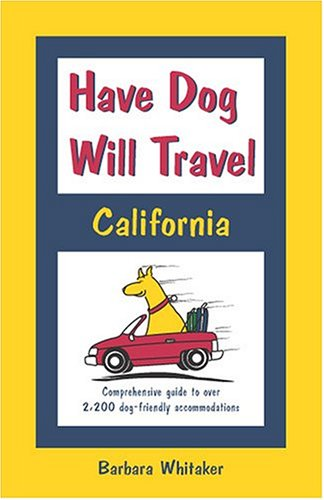 Read Online Have Dog Will Travel, California Edition: Comprehensive Guide to Over 2,200 Dog-friendly Accommodations pdf epub