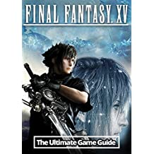 Final Fantasy XV: The Ultimate Guide: An Unofficial Guide