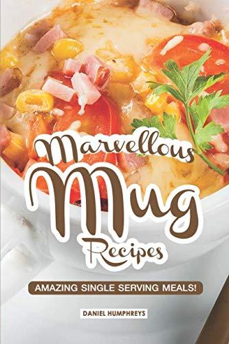 Marvellous Mug Recipes: Amazing Single Serving Meals! by Daniel Humphreys
