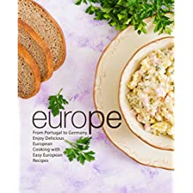 Europe: From Portugal to Germany, Enjoy Delicious European Cooking with Easy European Recipes