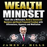 Wealth Mindset: Think Like a Millionaire, Build a Successful Business and Reach Financial Freedom with Affirmations, Hypnosis and Meditation | James J. Hills