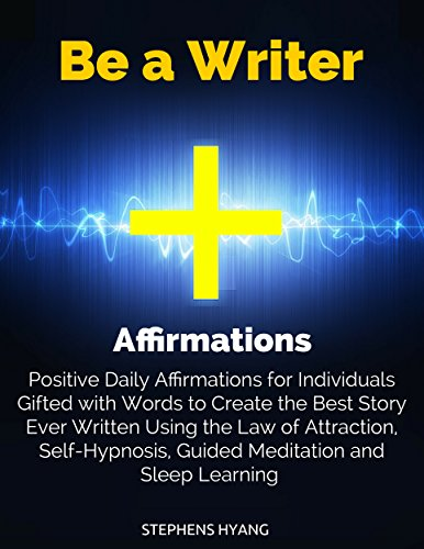 Be a Writer Affirmations: Positive Daily Affirmations for Individuals Gifted with Words to Create the Best Story Ever Written Using the Law of Attraction, Self-Hypnosis, Guided Meditation