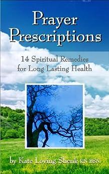 Prayer Prescriptions: 14 Spiritual Remedies For Long Lasting Health (The Prayer Prescription Series) by [Shenk RN BSN, Kate Loving]