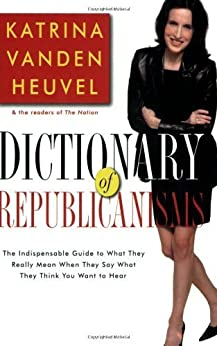 Dictionary of Republicanisms: The Indispensable Guide to What They Really Mean When They Say What They Think You Want to Hear by [Heuvel, Katrina vanden]