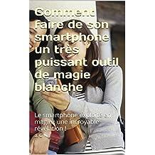 Comment faire de son smartphone un très puissant outil de magie blanche: Le smartphone exploité en magie ; une incroyable révélation ! (French Edition)