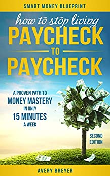 How to Stop Living Paycheck to Paycheck (2nd Edition): A proven path to money mastery in only 15 minutes a week! (Smart Money Blueprint) by [Breyer, Avery]