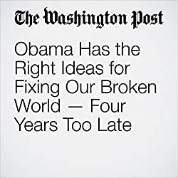 Obama Has the Right Ideas for Fixing Our Broken World — Four Years Too Late