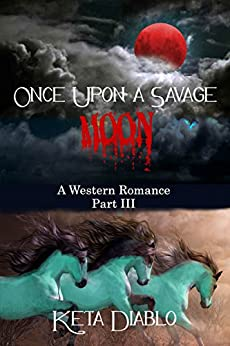 Once Upon A Savage Moon, Part 3 (Western Romance) by [Diablo, Keta]