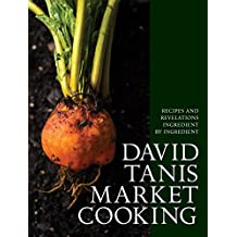 David Tanis Market Cooking: Recipes and Revelations, Ingredient by Ingredient