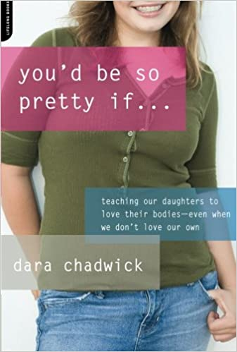 You'd Be So Pretty If . . .: Teaching Our Daughters to Love Their Bodies--Even When We Don't Love Our Own: Teaching Our Daughters to Love Their Bodies When We Don't Love Our Own