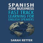 Spanish for Business: Fast Track Learning for English Speakers: The 100 Most Used English Business Words with 600 Phrase Examples Hörbuch von Sarah Retter Gesprochen von: Ana Auther