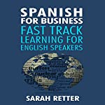 Spanish for Business: Fast Track Learning for English Speakers: The 100 Most Used English Business Words with 600 Phrase Examples | Sarah Retter