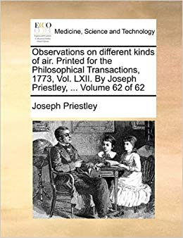 Observations on different kinds of air. Printed for the Philosophical Transactions, 1773, Vol. LXII. By Joseph Priestley, ... Volume 62 of 62