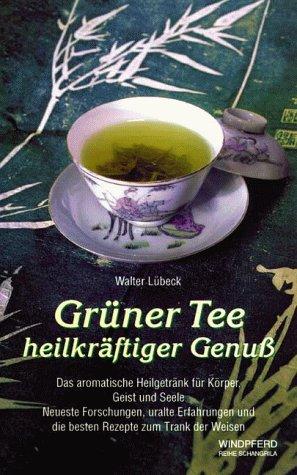 Grüner Tee heilkräftiger Genuss: Das aromatische Heilgetränk für Körper, Geist und Seele. Neueste Forschungen, uralte Erfahrungen und die besten Rezepte zum Trank der Weisen