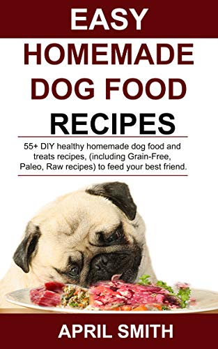 EASY HOMEMADE DOG FOOD RECIPES: 55+ DIY healthy homemade dog food and treats recipes, (including Grain-Free, Paleo, Raw recipes) to feed your best friend. by April Smith