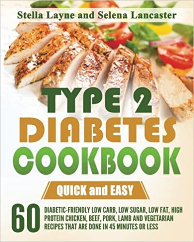 Type 2 Diabetes Cookbook: QUICK and EASY - 60 Diabetic-Friendly Low Carb, Low Sugar, Low Fat, High Protein Chicken, Beef, Pork, Lamb and Vegetarian Recipes that are done in 45 minutes or less