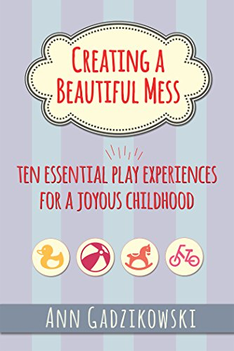 Creating a Beautiful Mess: Ten Essential Play Experiences for a Joyous Childhood