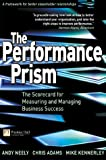 The Performance Prism: The Scorecard for Measuring and Managing Business Success: The Scorecard for Measuring and Managing Stakeholder Relationships (Financial Times Series)