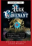 Opening the Ark of the Covenant: The Secret Power of the Ancients, the Knights Templar Connection, and the Search for the Holy Grail
