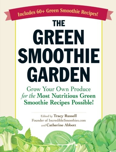 Read Online The Green Smoothie Garden: Grow Your Own Produce for the Most Nutritious Green Smoothie Recipes Possible! PDF