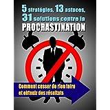 5 stratégies, 13 astuces, 31 solutions contre la procrastination: Comment cesser de rien faire et obtenir des résultats (French Edition)