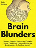 Brain Blunders: Uncover Everyday Illusions and Fallacies, Defeat Your Flawed Thinking Habits, And Think Smarter (Or Just Less Stupidly)