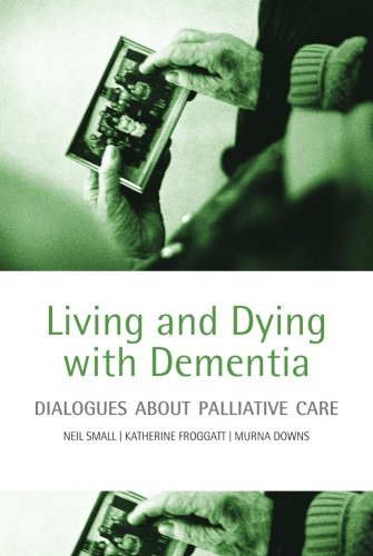 Living and Dying with Dementia: Dialogues about Palliative Care by Neil Small