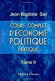Cours Complet d'Economie Politique Pratique : Tome 2, Say, Jean-Baptiste, 0543993043