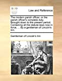 The Modern Parish Officer; or the Parish Officer's Complete Duty Brought down to the Present Period Containing All the Statute-Laws Now in Force, Gentleman Of Lincoln'S Inn, 1170022898