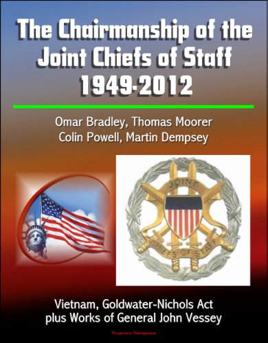 The Chairmanship of the Joint Chiefs of Staff - 1949-2012, Omar Bradley, Thomas Moorer, Colin Powell, Martin Dempsey, Vietnam, Goldwater-Nichols Act, plus Works of General John Vessey Kindle Edition