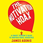 The Motivation Hoax: A Smart Person's Guide to Inspirational Nonsense | James Adonis