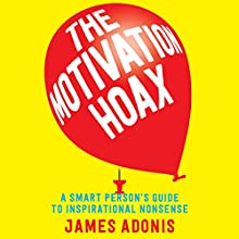 The Motivation Hoax: A Smart Person's Guide to Inspirational Nonsense Audiobook by James Adonis Narrated by James Adonis