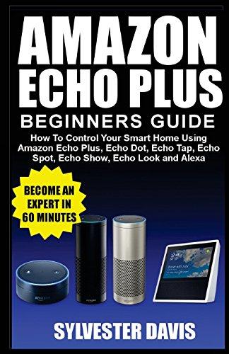 Amazon Echo Plus Beginners Guide: How to Control Your Smart Home using Amazon Echo Plus, Echo Dot, Echo Tap, Echo Spot, Echo Show, Echo Look and Alexa