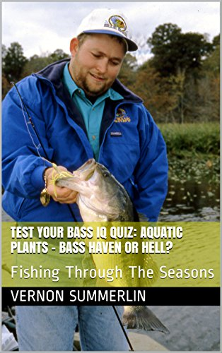 Test Your Bass IQ Quiz: Aquatic Plants – Bass Haven or Hell?: Fishing Through The Seasons (Freshwater Fishing Series Book 10)
