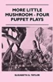 More Little Mushroom - Four Puppet Plays, Elizabeth A. Taylor, 1446519724