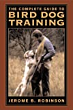 The Ultimate Guide to Bird Dog Training, Jerome B. Robinson, 1585741264