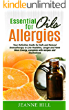 Essential Oils for Allergies: Your Definitive Guide for Safe and Natural Aromatherapy to Live Healthier, Longer and Have More Energy (Complete With Recipes and Illustrations)