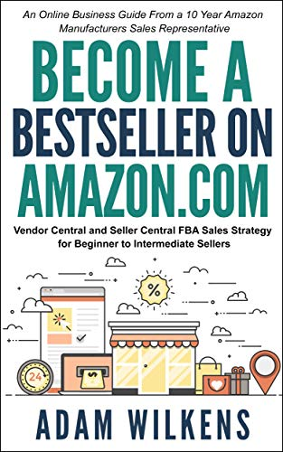 Become a Bestseller on Amazon.com; Vendor Central & Seller Central FBA Sales Strategy: An Online Business Guide From A 10 Year Amazon Manufacturers Sales Representative