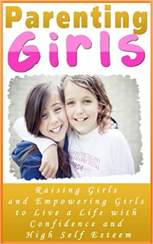Read online Parenting Girls: Raising Girls and Empowering Girls to Live a Life With Confidence and High Self Esteem (Preteen Girls Parenting Book) PDF